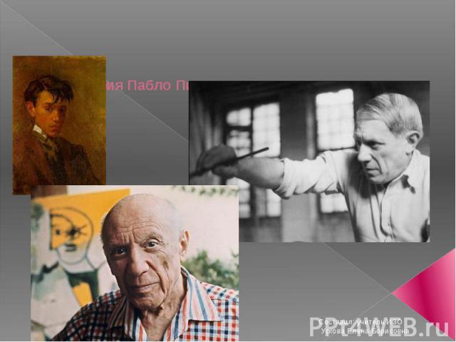 Биография Пабло Пикассо и описание его картин Составил: учитель ИЗО Ускова Елена Борисовна