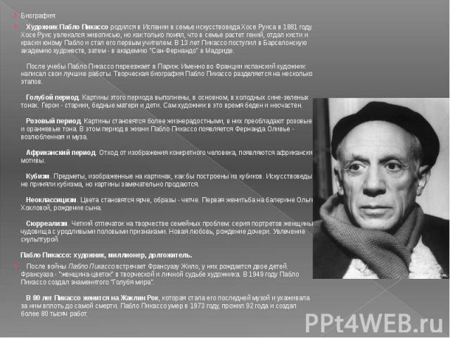 Биография: Художник Пабло Пикассо родился в Испании в семье искусствоведа Хосе Руиса в 1881 году. Хосе Руис увлекался живописью, но как только понял, что в семье растет гений, отдал кисти и краски юному Пабло и стал его первым учителем. В 13 лет П…