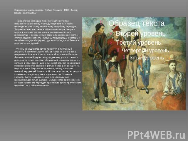Семейство комедиантов - Пабло Пикассо. 1905. Холст, масло. 212,8x229,6 «Семейство комедиантов» принадлежит к так называемому розовому периоду творчества Пикассо, пришедшему на смену печальному «голубому периоду». Художник заинтересовался образами …
