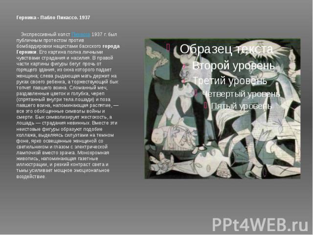 Герника - Пабло Пикассо. 1937 Экспрессивный холст Пикассо 1937 г. был публичным протестом против бомбардировки нацистами баскского города Герники. Его картина полна личными чувствами страдания и насилия. В правой части картины фигуры бегут прочь о…