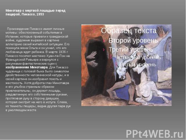 Минотавр с мертвой лошадью перед пещерой, Пикассо, 1953 Произведение Пикассо имеет личные мотивы: обеспокоенный событиями в Испании, которые привели к гражданской войне, художник выразил в картине аллегорию своей житейской ситуации. Его покинула же…