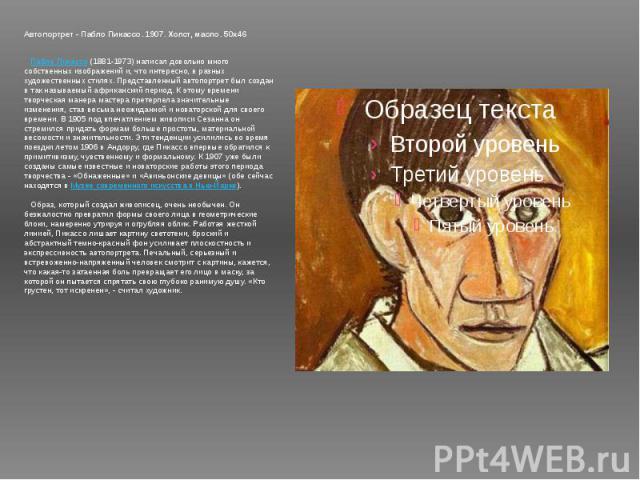 Автопортрет - Пабло Пикассо. 1907. Холст, масло. 50х46 Пабло Пикассо (1881-1973) написал довольно много собственных изображений и, что интересно, в разных художественных стилях. Представленный автопортрет был создан в так называемый африканский пе…