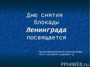 Дню снятия блокады Ленинграда посвящается Презентация выполнена учителем химии Г