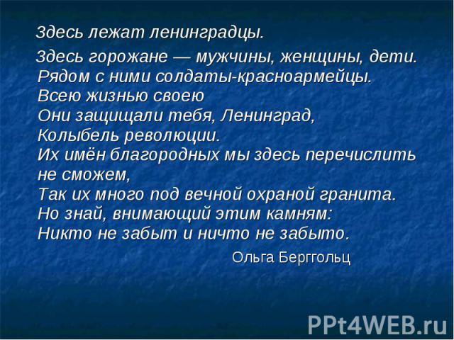 Здесь лежат ленинградцы. Здесь горожане — мужчины, женщины, дети.Рядом с ними солдаты-красноармейцы.Всею жизнью своеюОни защищали тебя, Ленинград,Колыбель революции.Их имён благородных мы здесь перечислить не сможем,Так их много под вечной охраной г…