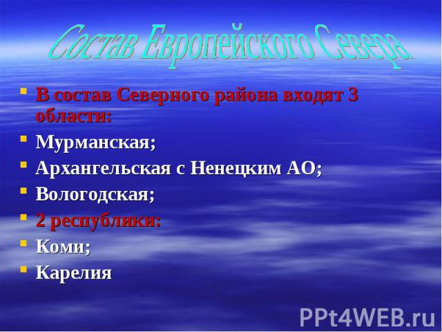Состав Европейского Севера В состав Северного района входят 3 области:Мурманская;Архангельская с Ненецким АО;Вологодская;2 республики:Коми;Карелия