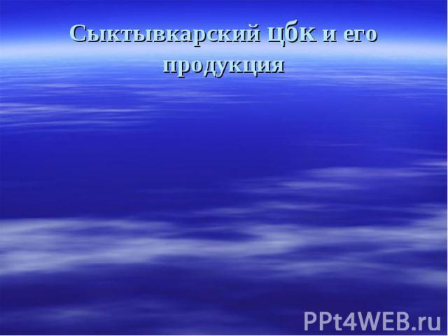Сыктывкарский цбк и его продукция