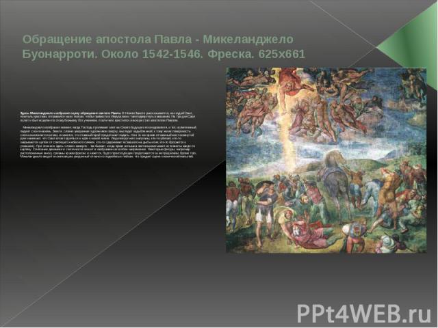 Обращение апостола Павла - Микеланджело Буонарроти. Около 1542-1546. Фреска. 625x661 Здесь Микеланджело изобразил сцену обращения святого Павла. В Новом Завете рассказывается, как иудей Савл, гонитель христиан, отправился на их поиски, чтобы привест…