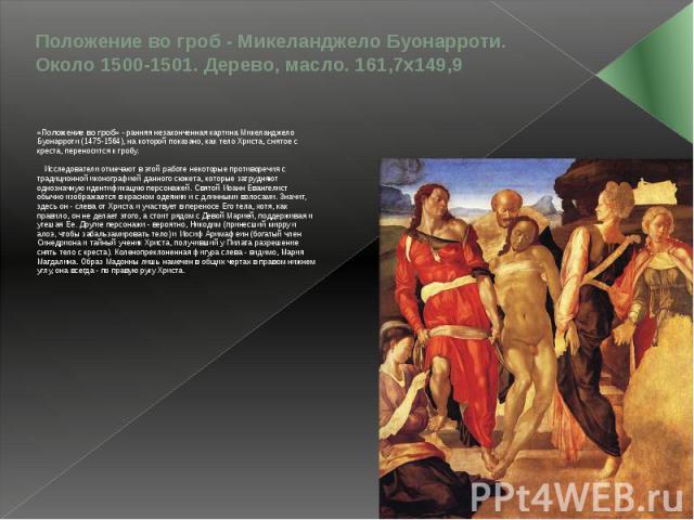 Положение во гроб - Микеланджело Буонарроти. Около 1500-1501. Дерево, масло. 161,7х149,9 «Положение во гроб» - ранняя незаконченная картина Микеланджело Буонарроти (1475-1564), на которой показано, как тело Христа, снятое с креста, переносится к гро…