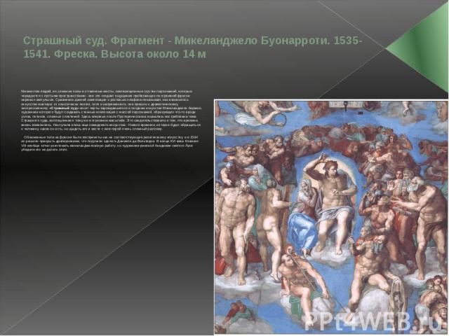 Страшный суд. Фрагмент - Микеланджело Буонарроти. 1535-1541. Фреска. Высота около 14 м Множество людей, их сложные позы и отчаянные жесты, композиционные сгустки персонажей, которые чередуются с пустыми пространствами - все это создает ощущение проб…