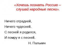 «Хочешь познать Россию – слушай народные песни». Ничего отрадней,Ничего чудесней