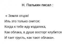 Н. Палькин писал : « Земля отцов!Иль это только снится:Когда к тебе иду издалека
