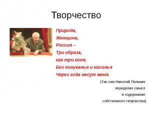 Творчество Природа, Женщина, Россия – Три образа, как три коня,Без понуканья и н