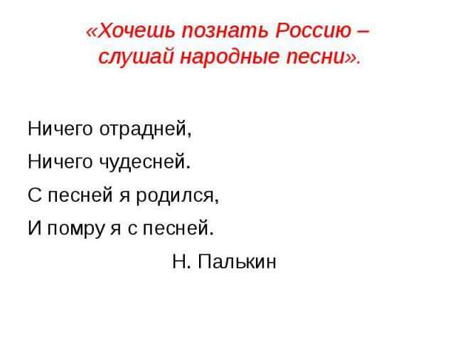 «Хочешь познать Россию – слушай народные песни». Ничего отрадней,Ничего чудесней.С песней я родился,И помру я с песней.Н. Палькин