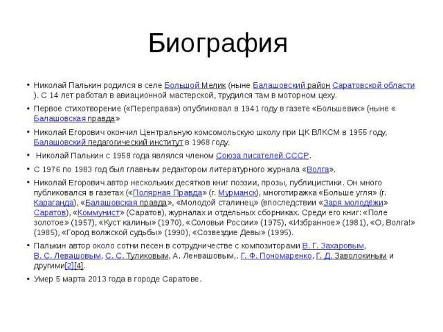 Биография Николай Палькин родился в селе Большой Мелик (ныне Балашовский район Саратовской области). С 14 лет работал в авиационной мастерской, трудился там в моторном цеху.Первое стихотворение («Переправа») опубликовал в 1941 году в газете «Большев…