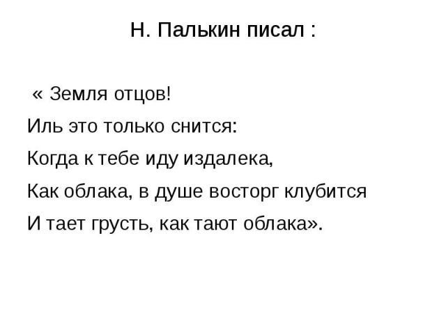 Н. Палькин писал : « Земля отцов!Иль это только снится:Когда к тебе иду издалека,Как облака, в душе восторг клубитсяИ тает грусть, как тают облака».