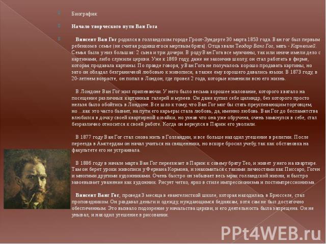 Биография:Начало творческого пути Ван Гога Винсент Ван Гог родился в голландском городе Гроот-Зундерте 30 марта 1853 года. Ван гог был первым ребенком в семье (не считая родившегося мертвым брата). Отца звали Теодор Ванг Гог, мать - Карнелией. Сем…