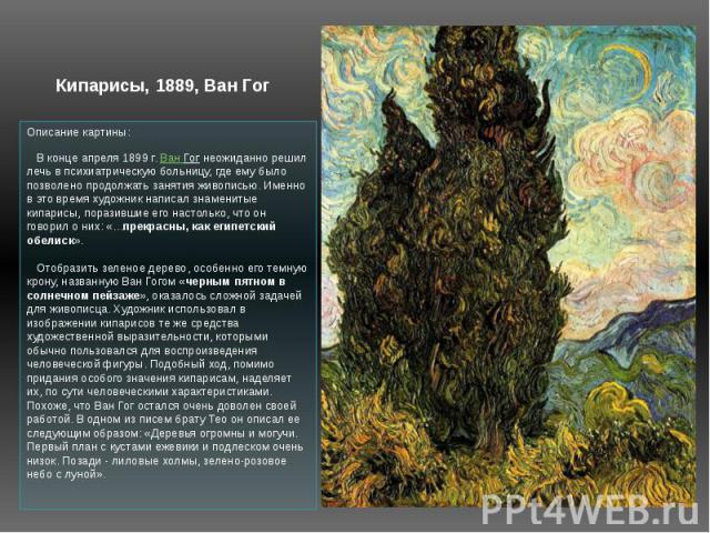 Описание картины: В конце апреля 1899 г. Ван Гог неожиданно решил лечь в психиатрическую больницу, где ему было позволено продолжать занятия живописью. Именно в это время художник написал знаменитые кипарисы, поразившие его настолько, что он говор…