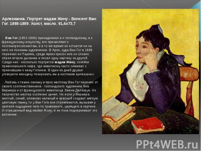 Арлезианка. Портрет мадам Жину - Винсент Ван Гог. 1888-1889. Холст, масло. 91,4x73,7 Ван Гог (1853-1890) принадлежал и к голландскому, и к французскому искусству, его причисляют к постимпрессионистам, и в то же время он остается ни на кого не похо…