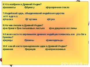 6.Что изобрели в Древней Индии?а)шахматы б)бумагу в)прозрачное стекло7.Индийский