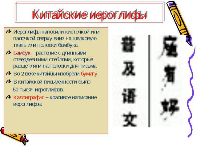 Китайские иероглифы Иероглифы наносили кисточкой или палочкой сверху вниз на шелковую ткань или полоски бамбука.Бамбук – растение с длинными отвердевшими стеблями, которые расщепляли на полоски для письма.Во 2 веке китайцы изобрели бумагу.В китайско…