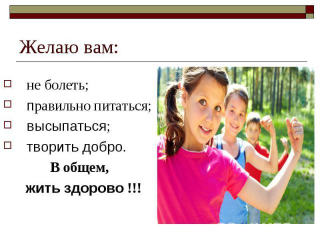 Желаю вам: не болеть; правильно питаться; высыпаться; творить добро. В общем, жить здорово!!!