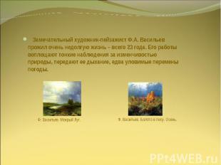 Замечательный художник-пейзажист Ф.А. Васильев прожил очень недолгую жизнь – все
