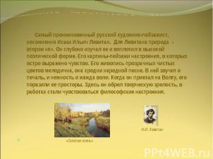 Самый проникновенный русский художник-пейзажист, несомненно Исаак Ильич Левитан.