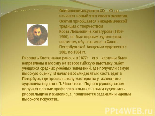 Осетинское искусство XIX - XX вв. начинает новый этап своего развития. Осетия приобщается к академической традиции с творчеством Коста Левановича Хетагурова (1859-1906), он был первым художником-осетином, обучавшимся в Санкт-Петербургской Академии х…