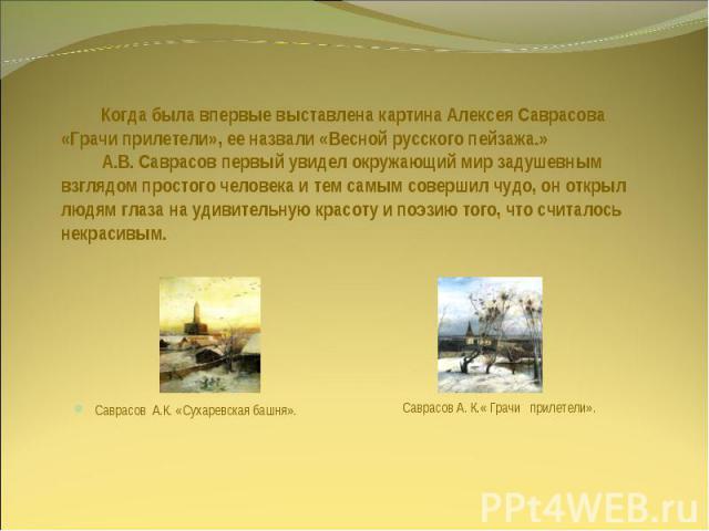Когда была впервые выставлена картина Алексея Саврасова «Грачи прилетели», ее назвали «Весной русского пейзажа.» А.В. Саврасов первый увидел окружающий мир задушевным взглядом простого человека и тем самым совершил чудо, он открыл людям глаза на уди…