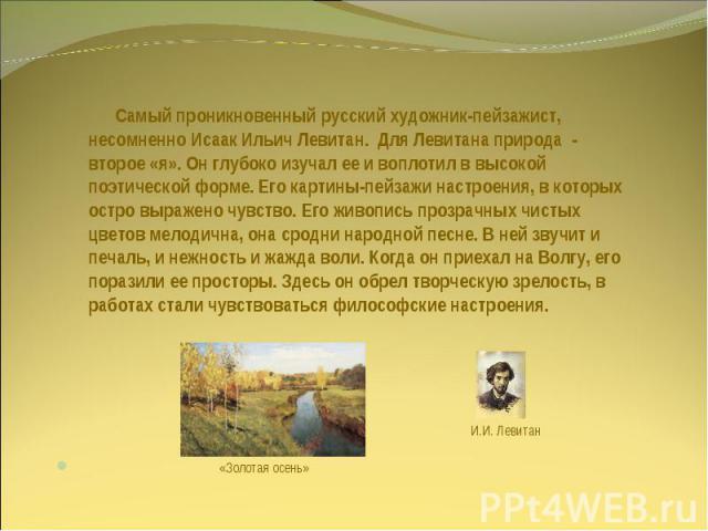 Самый проникновенный русский художник-пейзажист, несомненно Исаак Ильич Левитан. Для Левитана природа - второе «я». Он глубоко изучал ее и воплотил в высокой поэтической форме. Его картины-пейзажи настроения, в которых остро выражено чувство. Его жи…