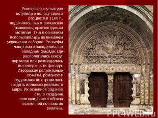Романская скульптура вступила в полосу своего расцвета в 1100 г., подчиняясь, ка