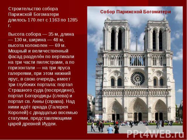 Строительство собора Парижской Богоматери длилось 170 лет с 1163 по 1285 г.Высота собора — 35 м, длина — 130 м, ширина — 48 м, высота колоколен — 69 м.Мощный и величественный фасад разделён по вертикали на три части пилястрами, а по горизонтали — на…