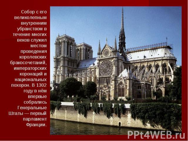 Собор с его великолепным внутренним убранством в течение многих веков служил местом проведения королевских бракосочетаний, императорских коронаций и национальных похорон. В 1302 году в нём впервые собрались Генеральные Штаты — первый парламент Франции.