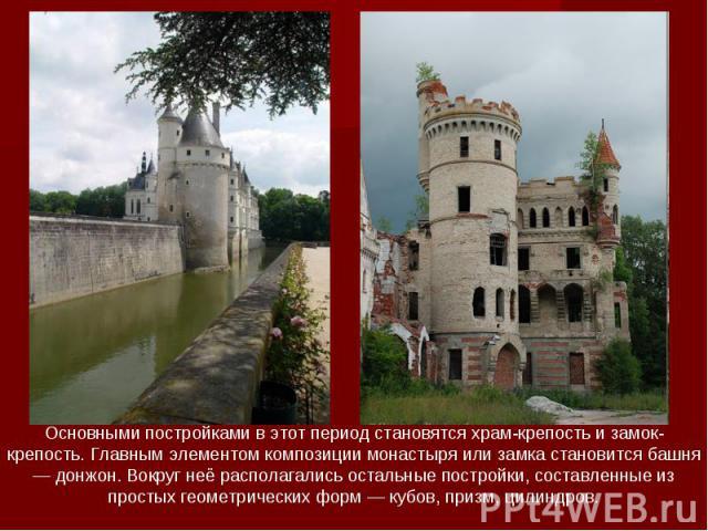 Основными постройками в этот период становятся храм-крепость и замок-крепость. Главным элементом композиции монастыря или замка становится башня — донжон. Вокруг неё располагались остальные постройки, составленные из простых геометрических форм — ку…
