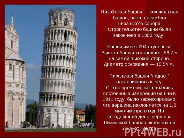Пизанская башня — колокольная башня, часть ансамбля Пизанского собора. Строительство башни было закончено в 1360 году. Башня имеет 294 ступеньки. Высота башни составляет 56,7 м на самой высокой стороне. Диаметр основания — 15,54 м. Пизанская башня