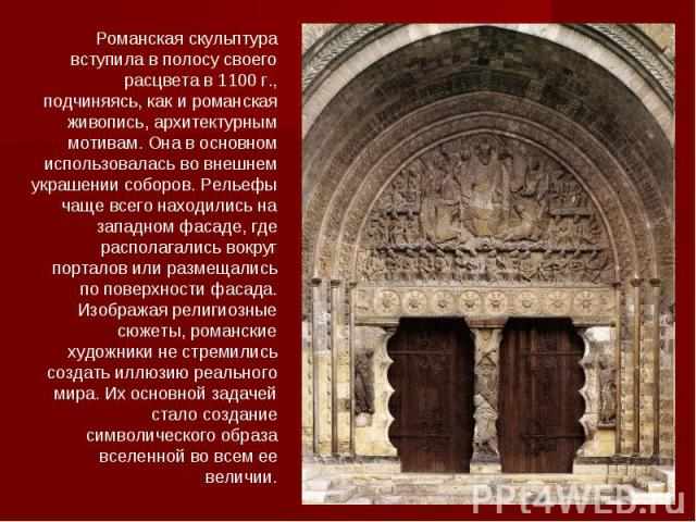 Романская скульптура вступила в полосу своего расцвета в 1100 г., подчиняясь, как и романская живопись, архитектурным мотивам. Она в основном использовалась во внешнем украшении соборов. Рельефы чаще всего находились на западном фасаде, где располаг…