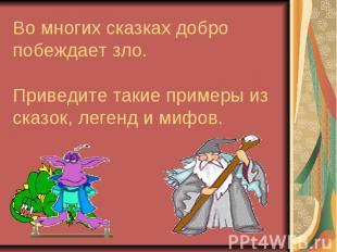 Во многих сказках добро побеждает зло. Приведите такие примеры из сказок, легенд