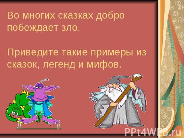 Во многих сказках добро побеждает зло. Приведите такие примеры из сказок, легенд и мифов.