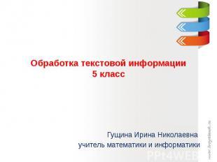 Обработка текстовой информации5 класс Гущина Ирина Николаевна учитель математики