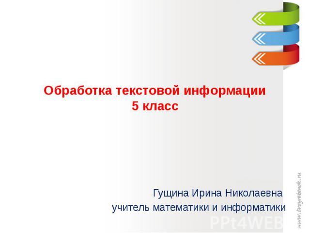 Обработка текстовой информации5 класс Гущина Ирина Николаевна учитель математики и информатики