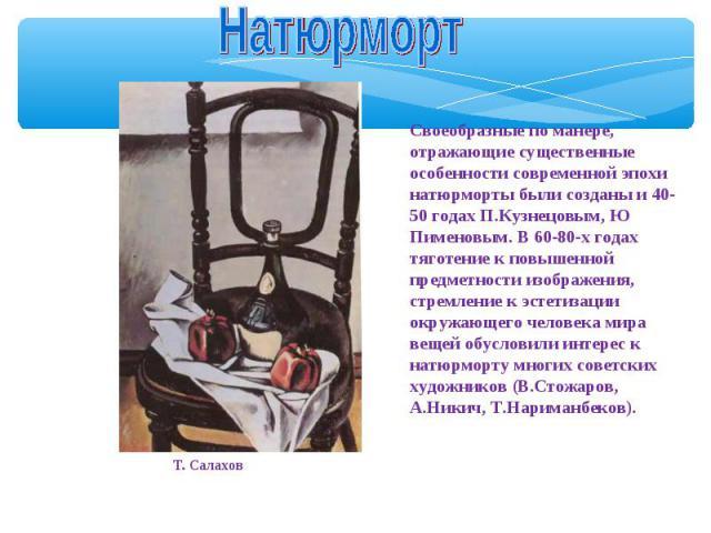Натюрморт Своеобразные по манере, отражающие существенные особенности современной эпохи натюрморты были созданы и 40-50 годах П.Кузнецовым, Ю Пименовым. В 60-80-х годах тяготение к повышенной предметности изображения, стремление к эстетизации окружа…