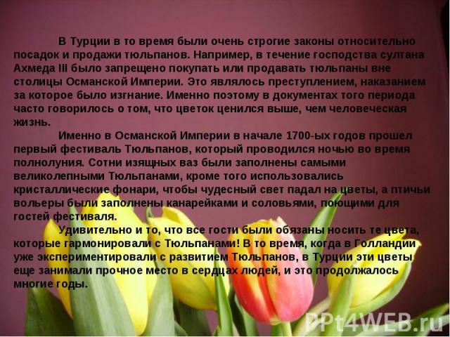 В Турции в то время были очень строгие законы относительно посадок и продажи тюльпанов. Например, в течение господства султана Ахмеда III было запрещено покупать или продавать тюльпаны вне столицы Османской Империи. Это являлось преступлением, наказ…