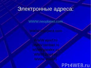 Электронные адреса: WWW.neoplanet.comWWW.myopera.comWWW.aport.ruWWW.rambler.ruWW