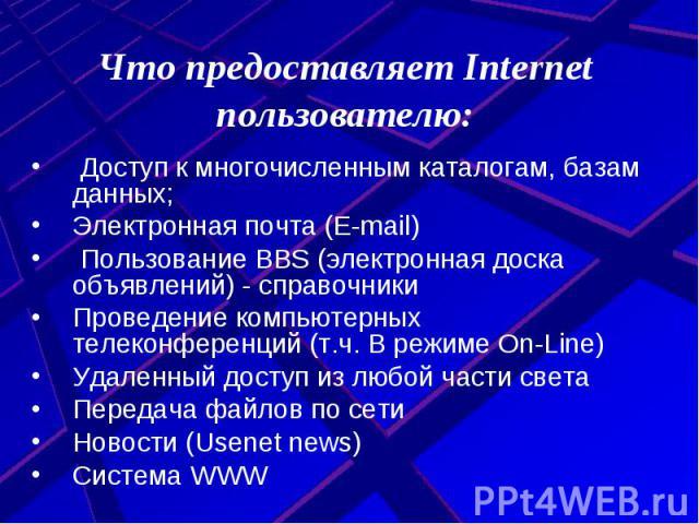 Что предоставляет Internet пользователю: Доступ к многочисленным каталогам, базам данных;Электронная почта (E-mail) Пользование BBS (электронная доска объявлений) - справочникиПроведение компьютерных телеконференций (т.ч. В режиме On-Line)Удаленный …