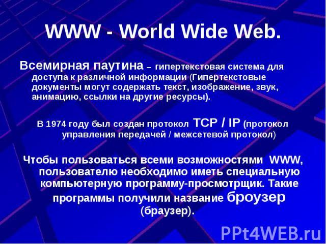 WWW - World Wide Web. Всемирная паутина – гипертекстовая система для доступа к различной информации (Гипертекстовые документы могут содержать текст, изображение, звук, анимацию, ссылки на другие ресурсы).В 1974 году был создан протокол TCP / IP (про…