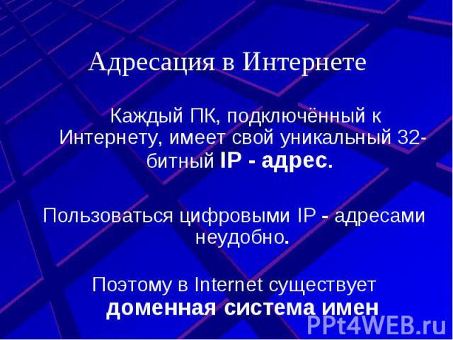 Адресация в Интернете Каждый ПК, подключённый к Интернету, имеет свой уникальный 32-битный IP - адрес. Пользоваться цифровыми IP - адресами неудобно. Поэтому в Internet существует доменная система имен