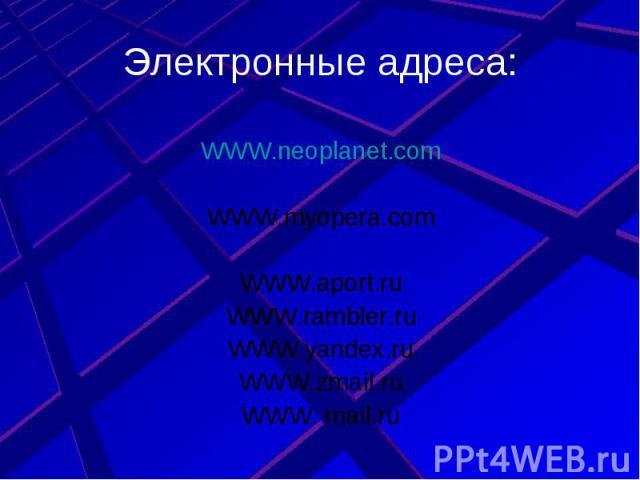 Электронные адреса: WWW.neoplanet.comWWW.myopera.comWWW.aport.ruWWW.rambler.ruWWW.yandex.ruWWW.zmail.ruWWW. mail.ru