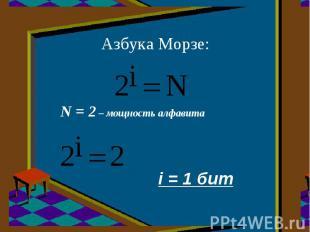 Азбука Морзе:N = 2 – мощность алфавита i = 1 бит