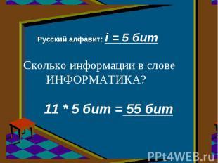 Русский алфавит: i = 5 бит Сколько информации в слове ИНФОРМАТИКА? 11 * 5 бит =