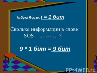 Азбука Морзе: i = 1 бит Сколько информации в слове SOS …---… ? 9 * 1 бит = 9 бит